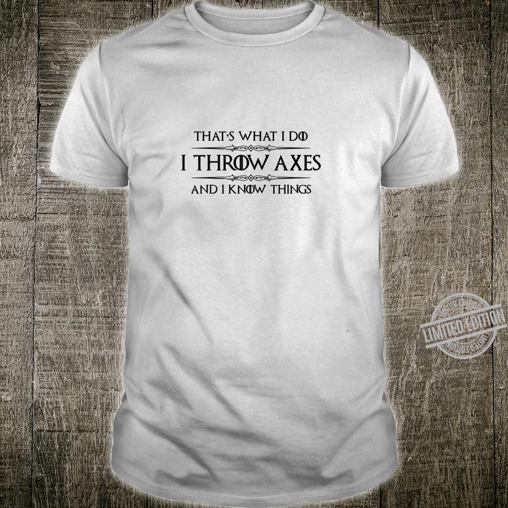 Axe Throwing I Throw Axes & I Know Things Ax Shirt