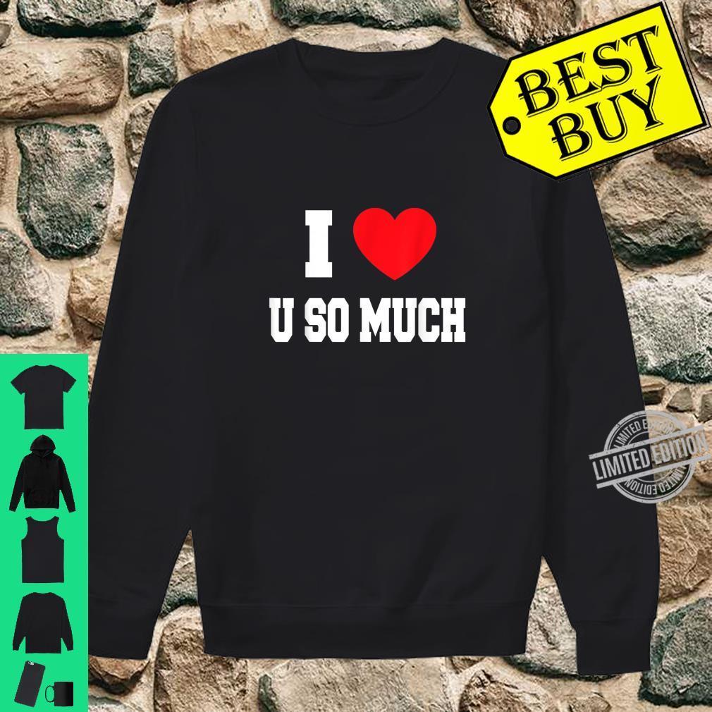 I Love u so much Shirt sweater