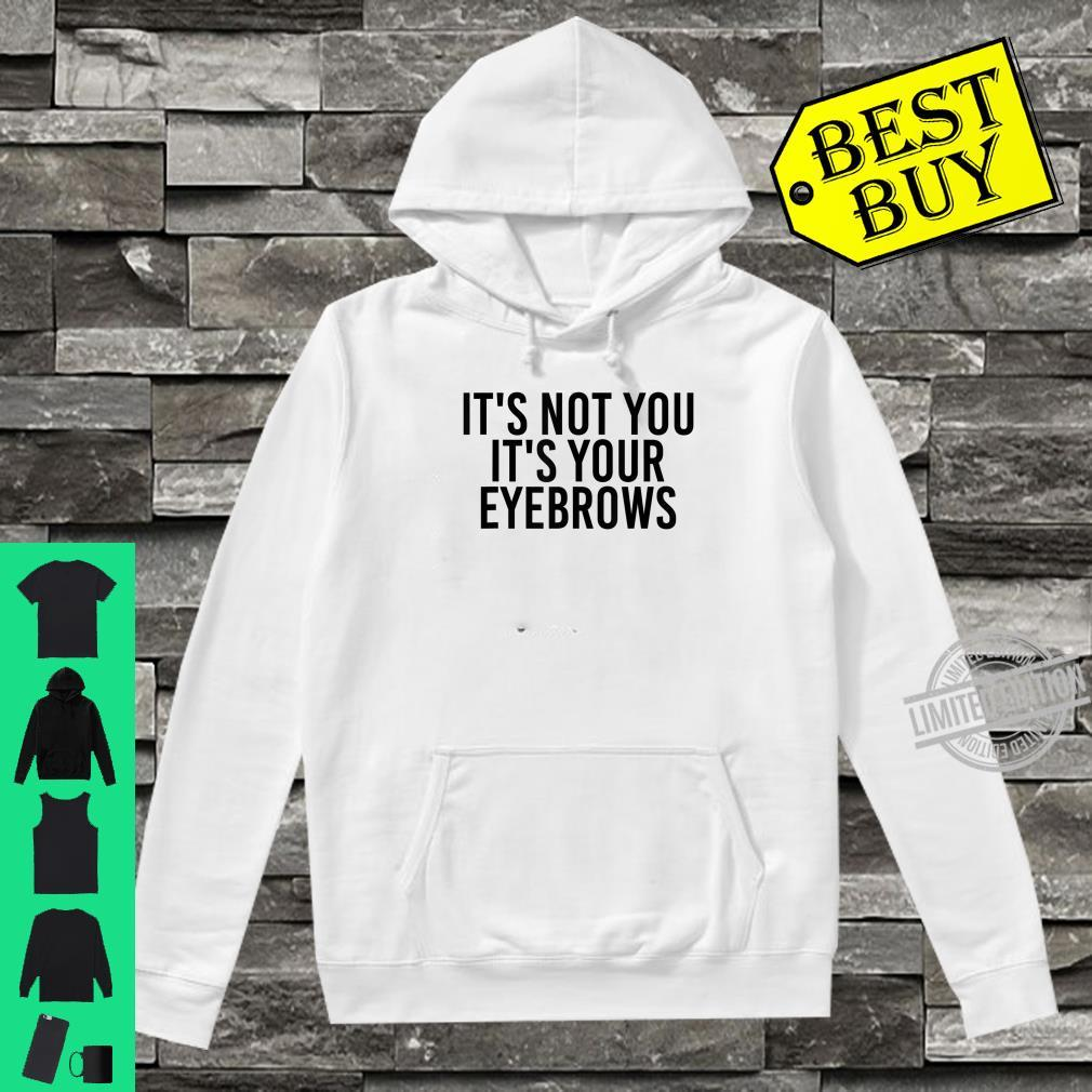 IT'S NOT YOU YOUR EYEBROWS MakeUp Idea Shirt hoodie