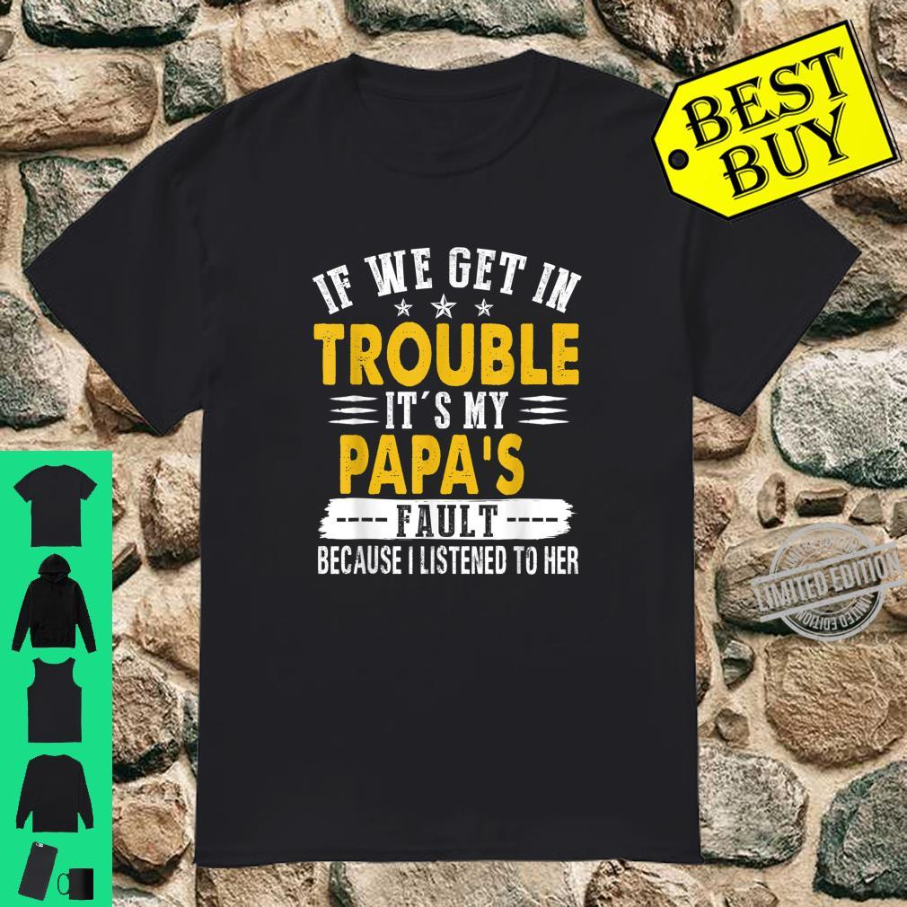 If We Get In Trouble It's My Papa's Fault I Listen To Him Shirt
